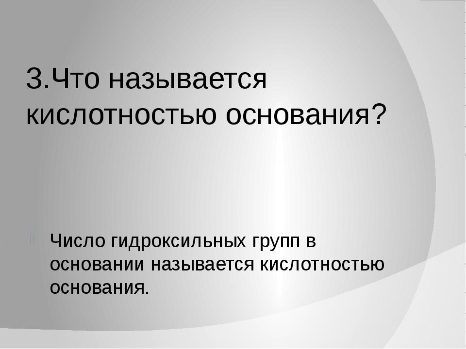 3.Что называется кислотностью основания? Число гидроксильных групп в основани...