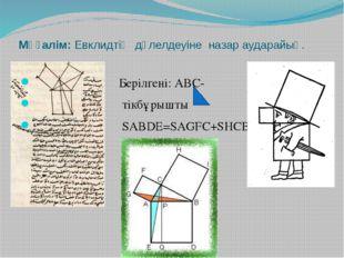 Мұғалім: Евклидтің дәлелдеуіне назар аударайық. Берілгені: АВС- тікбұрышты SA
