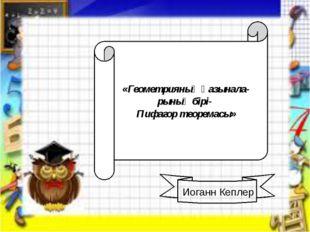 «Геометрияның қазынала- рының бірі- Пифагор теоремасы» Иоганн Кеплер