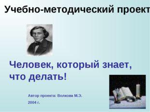 Человек, который знает, что делать! Автор проекта: Волкова М.Э. 2004 г. Учебн