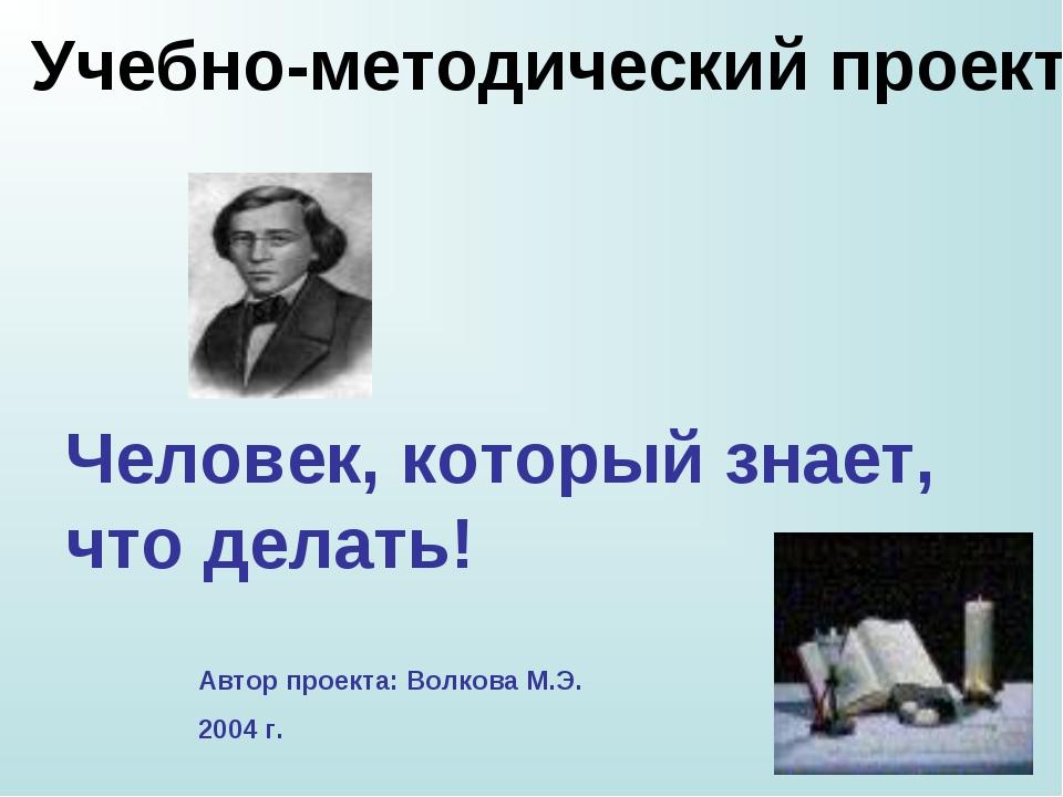 Человек, который знает, что делать! Автор проекта: Волкова М.Э. 2004 г. Учебн...