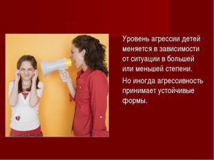 Уровень агрессии детей меняется в зависимости от ситуации в большей или мень