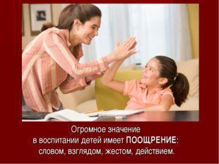 Огромное значение в воспитании детей имеет ПООЩРЕНИЕ: словом, взглядом, жесто