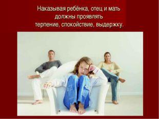Наказывая ребёнка, отец и мать должны проявлять терпение, спокойствие, выдерж