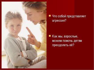 Что собой представляет агрессия? Как мы, взрослые, можем помочь детям преодол