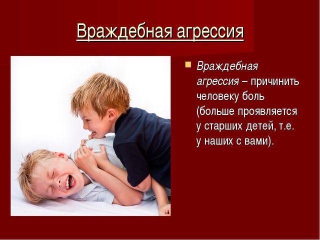 Враждебная агрессия Враждебная агрессия – причинить человеку боль (больше про...