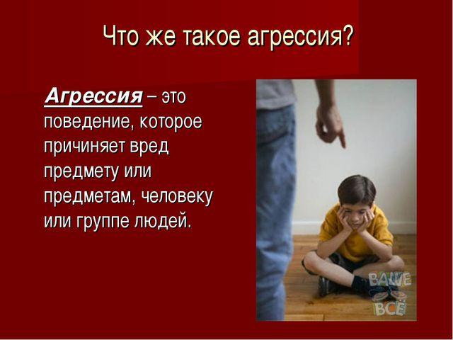 Что же такое агрессия? Агрессия – это поведение, которое причиняет вред пред...