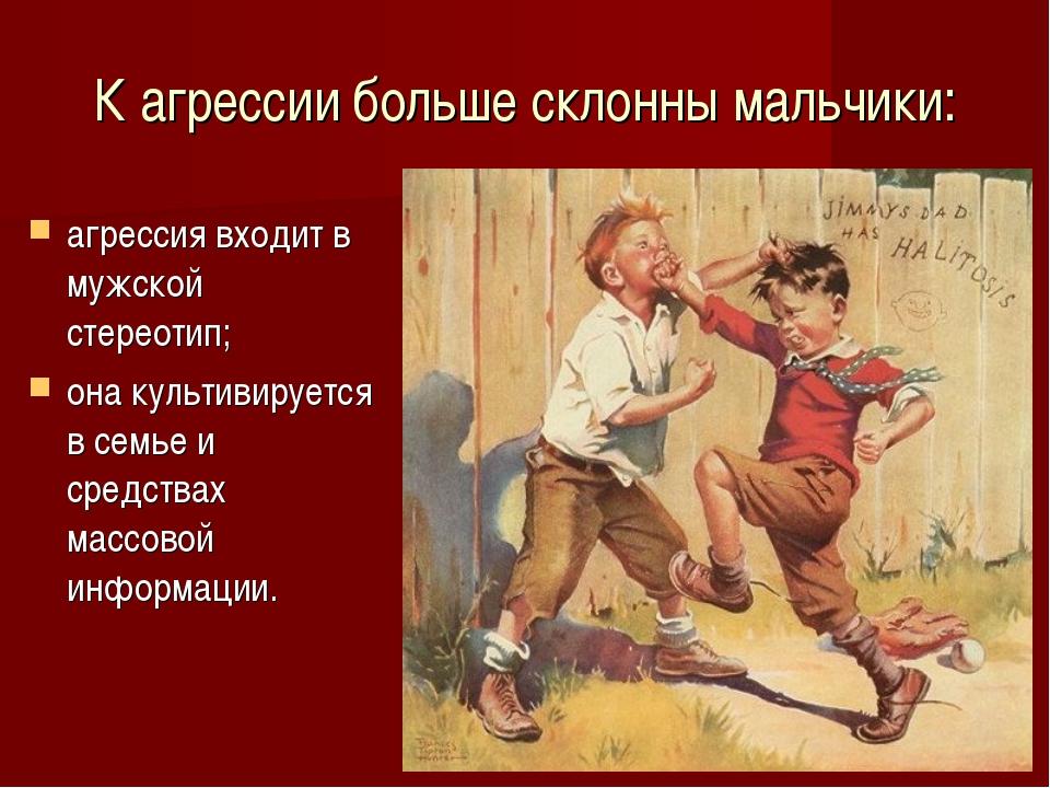 К агрессии больше склонны мальчики: агрессия входит в мужской стереотип; она...