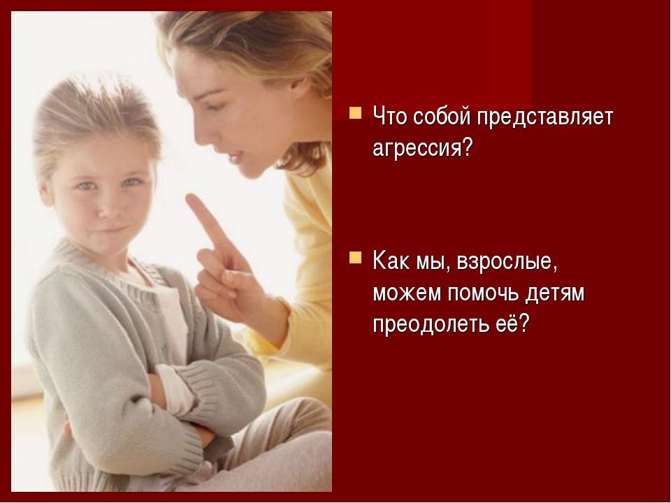 Что собой представляет агрессия? Как мы, взрослые, можем помочь детям преодол...