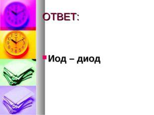 ОТВЕТ: Иод – диод