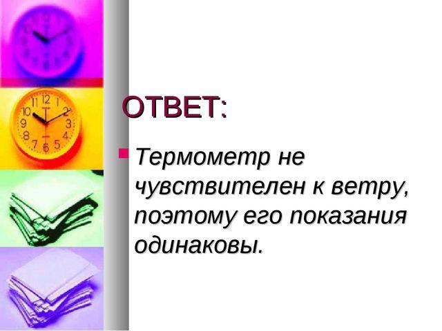 ОТВЕТ: Термометр не чувствителен к ветру, поэтому его показания одинаковы.