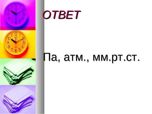 ОТВЕТ Па, атм., мм.рт.ст.