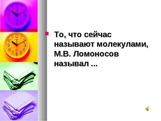 То, что сейчас называют молекулами, М.В. Ломоносов называл ...