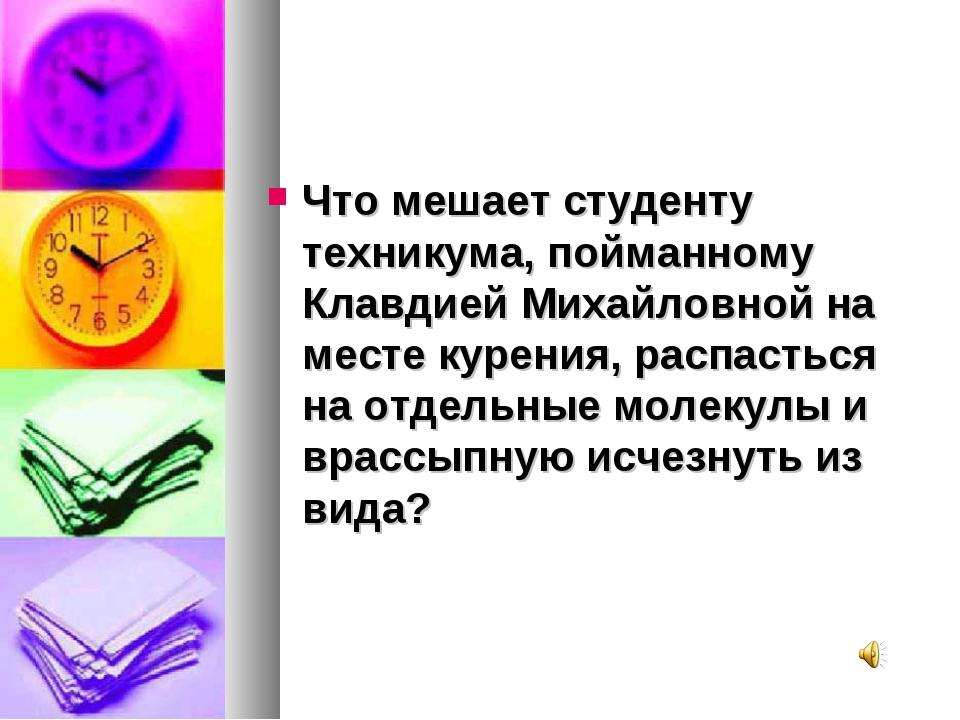 Что мешает студенту техникума, пойманному Клавдией Михайловной на месте курен...