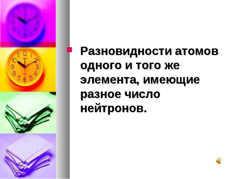 Разновидности атомов одного и того же элемента, имеющие разное число нейтронов.