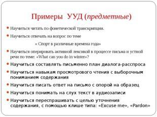 Примеры УУД (предметные) Научиться читать пофонетической транскрипции. Научи