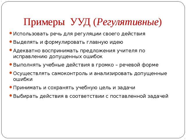 Примеры УУД (Регулятивные) Использовать речь для регуляции своего действия Вы...