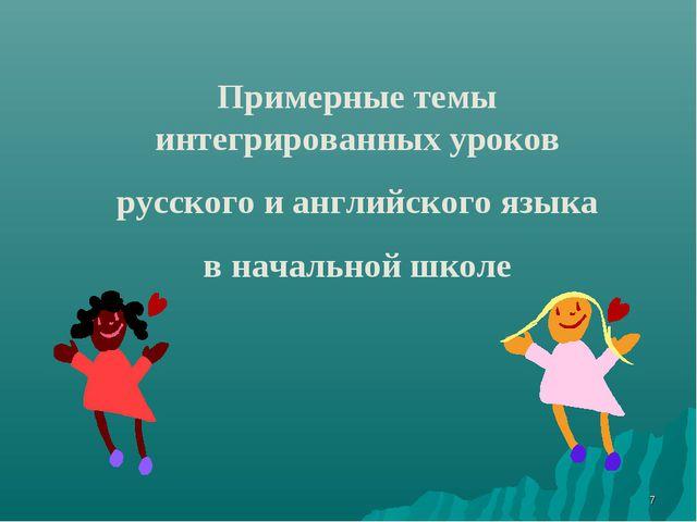 * Примерные темы интегрированных уроков русского и английского языка в началь...