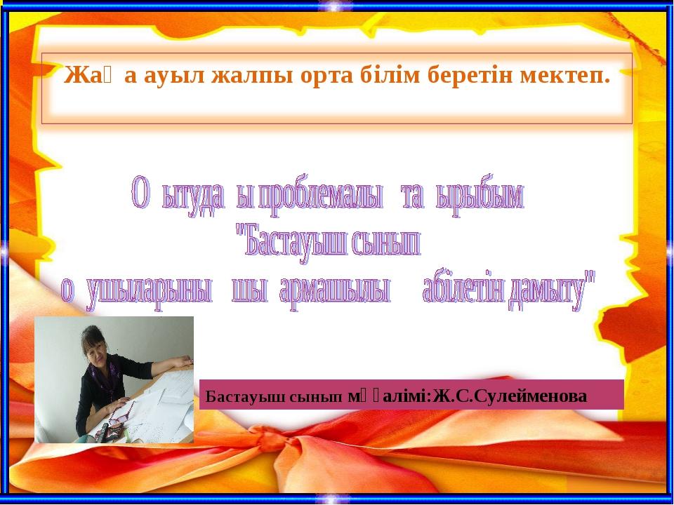 Бастауыш сынып мұғалімі:Ж.С.Сулейменова