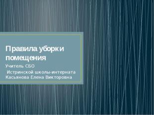 Правила уборки помещения Учитель СБО Истринской школы-интерната Касьянова Еле