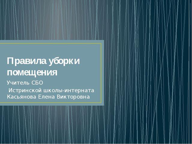 Правила уборки помещения Учитель СБО Истринской школы-интерната Касьянова Еле...