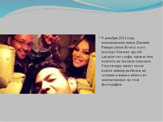 9 декабря 2012 года мексиканский певец Дженни Ривера (Jenni Rivera) и его шес...