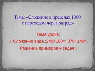 Тема урока: « Сложение вида :240+160=; 370+140=. Решение примеров и задач». Т