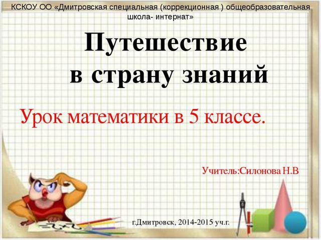 Урок математики в 5 классе. Учитель:Силонова Н.В Путешествие в страну знаний...