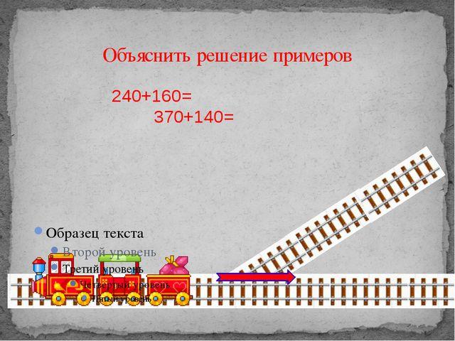 Объяснить решение примеров 240+160= 370+140=