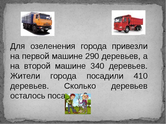 Для озеленения города привезли на первой машине 290 деревьев, а на второй маш...