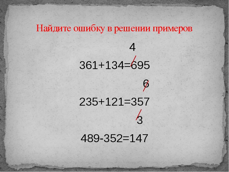 4 361+134=695 6 235+121=357 3 489-352=147 Найдите ошибку в решении примеров
