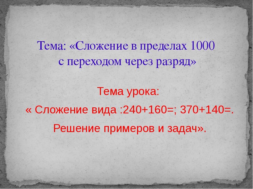 Тема урока: « Сложение вида :240+160=; 370+140=. Решение примеров и задач». Т...