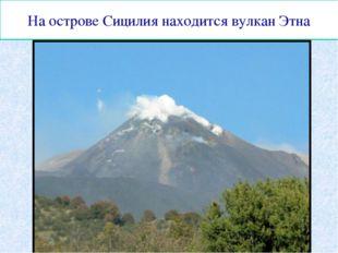 На острове Сицилия находится вулкан Этна
