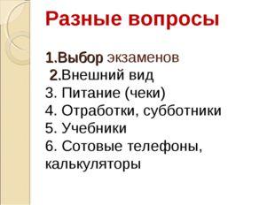 Разные вопросы 1.Выбор экзаменов 2.Внешний вид 3. Питание (чеки) 4. Отработки