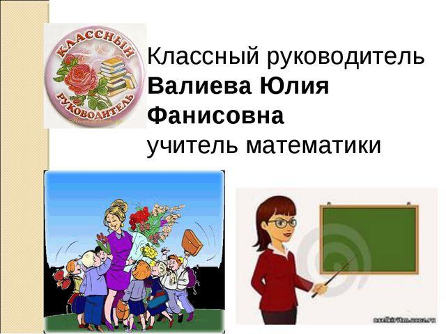 Классный руководитель Валиева Юлия Фанисовна учитель математики