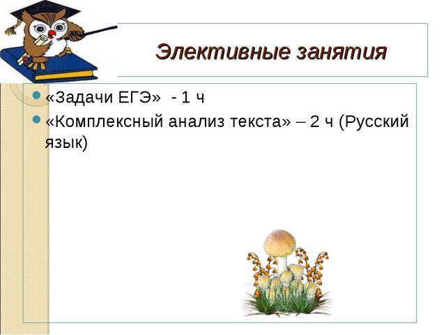 Элективные занятия «Задачи ЕГЭ» - 1 ч «Комплексный анализ текста» – 2 ч (Русс...