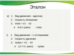 Эталон  в) 1. Вид движения – вдогонку 2. Скорость сближения 3. Vсбл.= V1 -