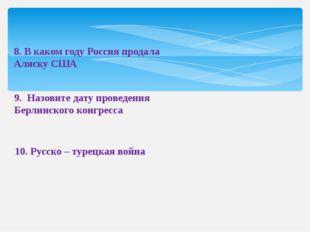 8. В каком году Россия продала Аляску США 9. Назовите дату проведения Берлинс
