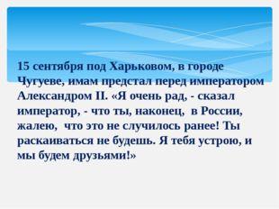 15 сентября под Харьковом, в городе Чугуеве, имам предстал перед императором