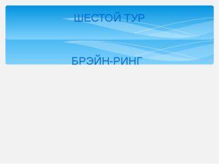 ШЕСТОЙ ТУР БРЭЙН-РИНГ