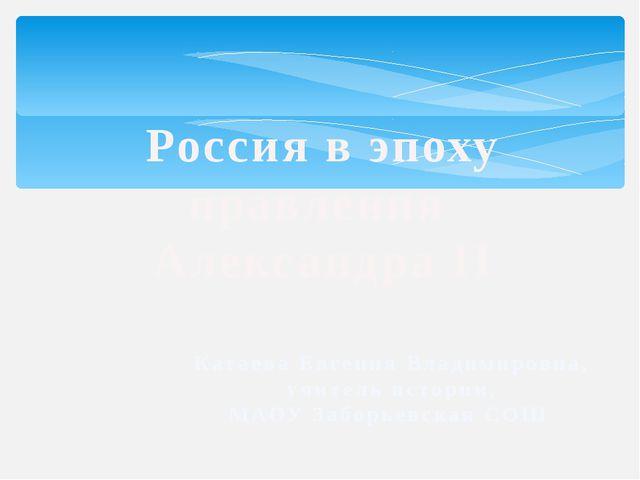 Россия в эпоху правления Александра II Катаева Евгения Владимировна, учитель...