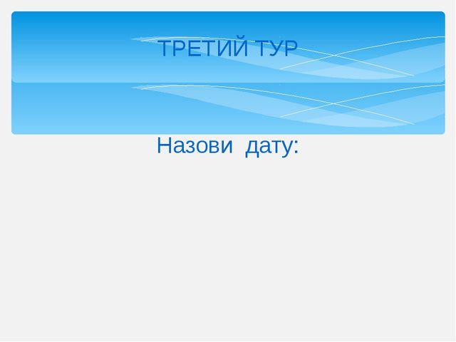 ТРЕТИЙ ТУР Назови дату: