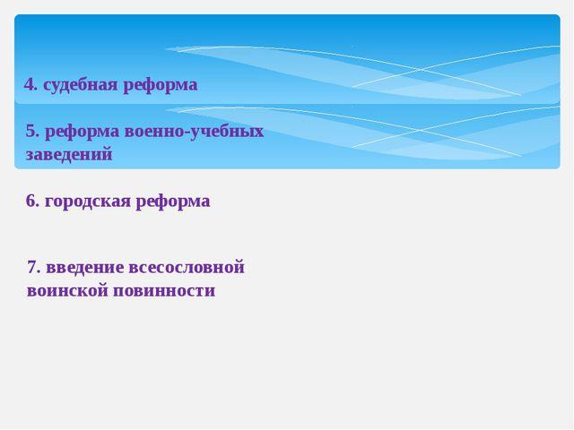 4. судебная реформа 5. реформа военно-учебных заведений 6. городская реформа...