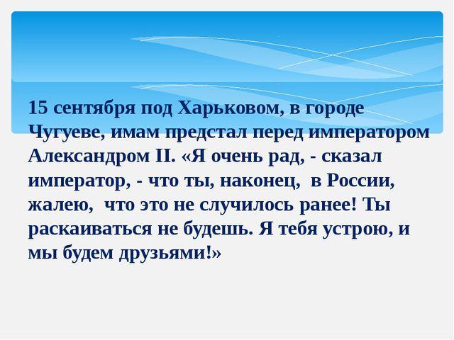 15 сентября под Харьковом, в городе Чугуеве, имам предстал перед императором...