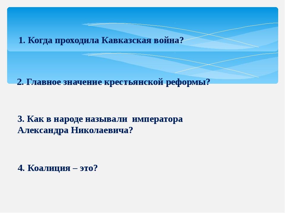 1. Когда проходила Кавказская война? 2. Главное значение крестьянской реформы...