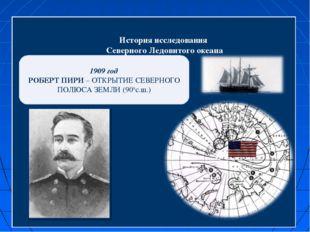 История исследования Северного Ледовитого океана 1909 год РОБЕРТ ПИРИ – ОТКР