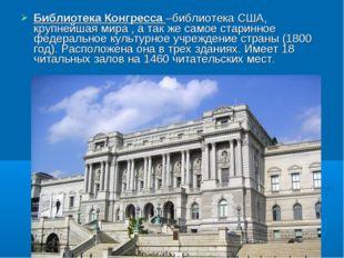 Библиотека Конгресса –библиотека США, крупнейшая мира , а так же самое старин