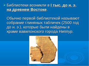 Библиотеки возникли в I тыс. до н. э. на древнем Востоке. Обычно первой библи