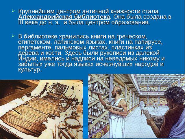 Крупнейшим центром античной книжности стала Александрийская библиотека. Она б...