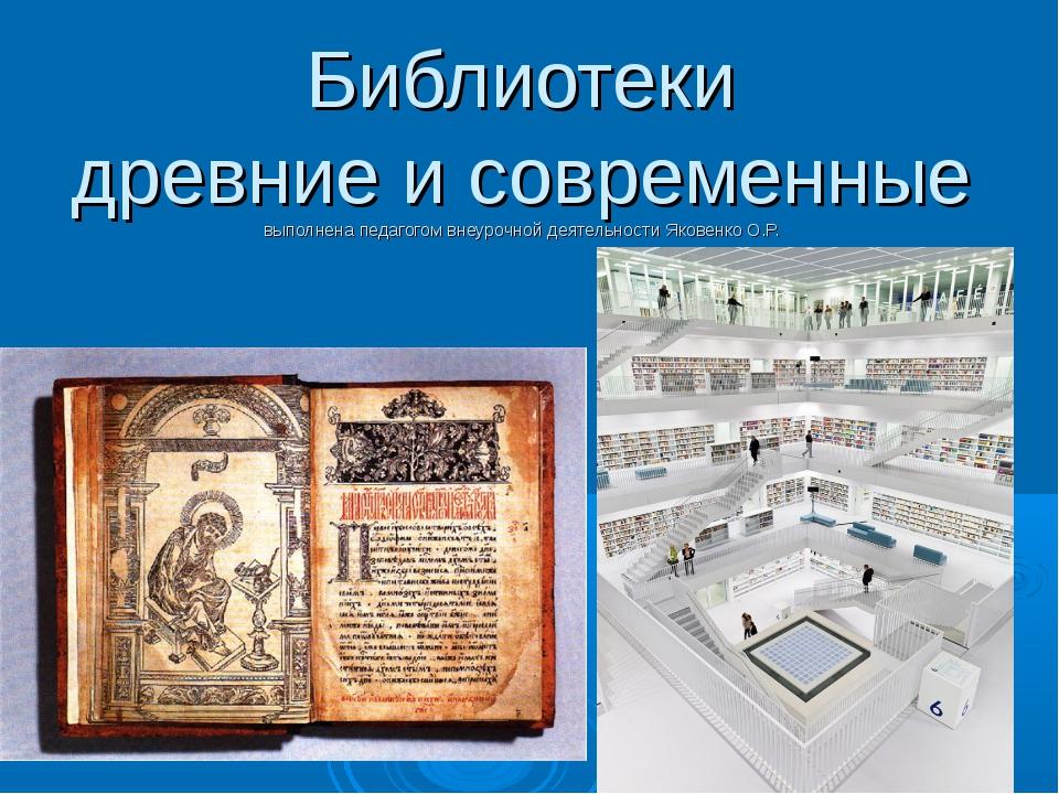 Библиотеки древние и современные выполнена педагогом внеурочной деятельности...